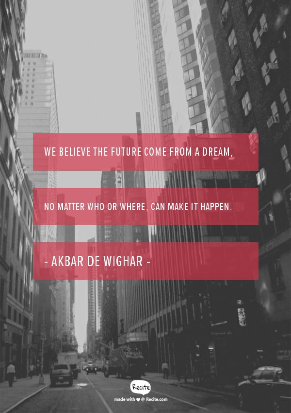 """"""" We believe the future come from a dream, no matter who or where, can make it happen.""""  - Akbar de Wighar - #KARTENZ Quote From Recite.com #RECITE #QUOTE"""