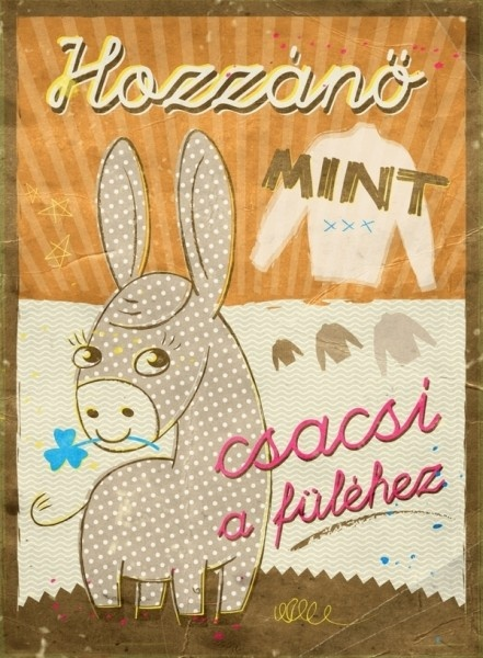 Hozzánö mint csacsi a füléhez   -  The child will grow into his clothes like a donkey into it's ears.  -   Said when a child receives clothes that are too large for him.