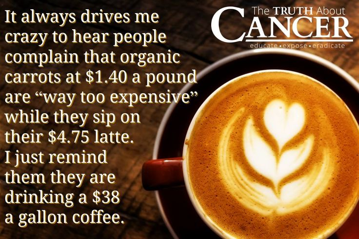 """It always drives me crazy to hear people complain that organic carrots at $1.40 a pound are """"way too expensive"""" while they sip on their $4.75 latte. I just remind them they are drinking a $38 a gallon coffee. Crazy, isn't it? Please re-pin to share with your family & friends! Together we can educate the world! // The Truth About Cancer <3"""
