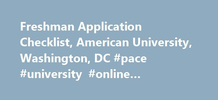 Freshman Application Checklist, American University, Washington, DC #pace #university #online #application http://rhode-island.remmont.com/freshman-application-checklist-american-university-washington-dc-pace-university-online-application/  # Freshman Application Checklist Questions? Transmit your test results. AU requires official scores from the SAT I or the ACT (without writing) from freshman applicants who are attending high school in the United States or who have been home schooled…
