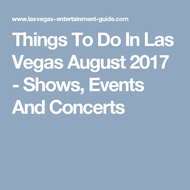 Things To Do In Las Vegas August 2017 - Shows, Events And Concerts