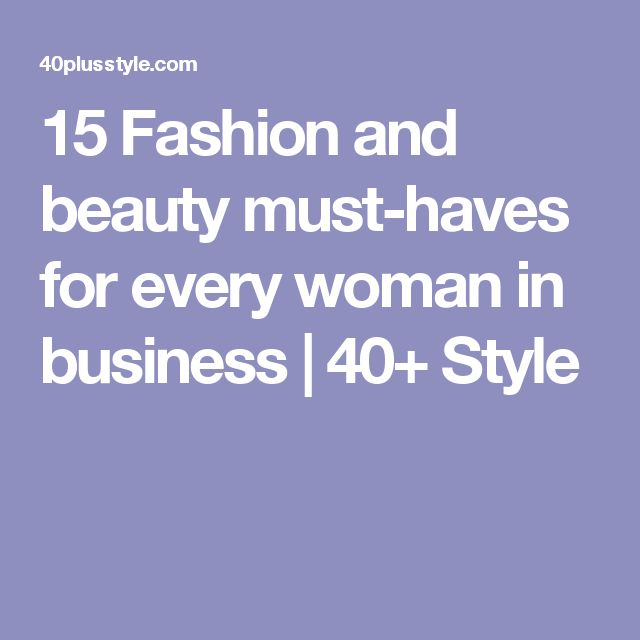 15 Fashion and beauty must-haves for every woman in business  |   40+ Style