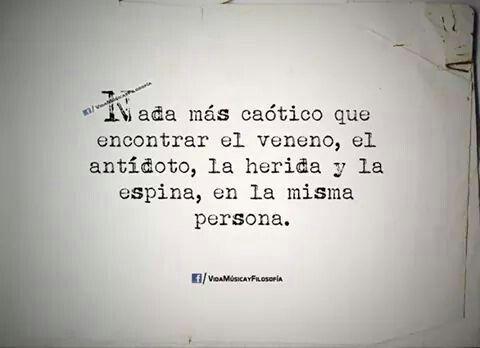 Nada más caótico que encontrar, el veneno, el antídoto, la herida y la espina, en la misma persona. #frases