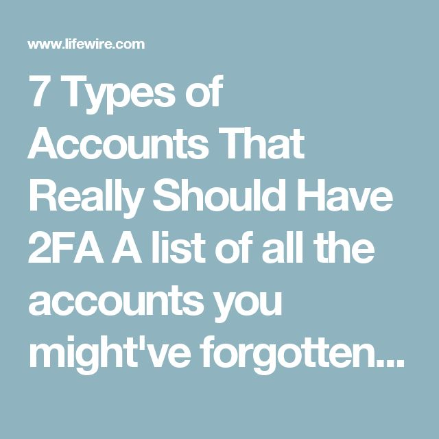 7 Types of Accounts That Really Should Have 2FA A list of all the accounts you might've forgotten about Share Pin Email PRINT   milindri/iStock  Web & Search Safety & Privacy Best of the Web Search Engines Running a Website by Elise Moreau Updated September 22, 2017 2FA (two-factor authentication or two-step verification) adds an extra layer of security to a personal account that requires login details, such as a username and password, to sign in. Enabling this security feature helps to…