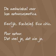 De webwinkel voor luxe natuurcosmetica. Eerlijk. Exclusief. Eco chic. Puur natuur. Dat voel je, dat zie je.