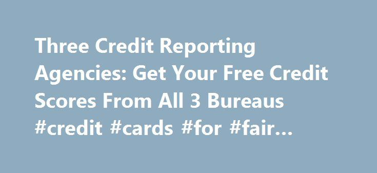 Three Credit Reporting Agencies: Get Your Free Credit Scores From All 3 Bureaus #credit #cards #for #fair #credit http://credit.remmont.com/three-credit-reporting-agencies-get-your-free-credit-scores-from-all-3-bureaus-credit-cards-for-fair-credit/  #three credit reporting agencies # three credit reporting agencies Three credit reporting agencies You must accept the fact that credit Read More...The post Three Credit Reporting Agencies: Get Your Free Credit Scores From All 3 Bureaus #credit…