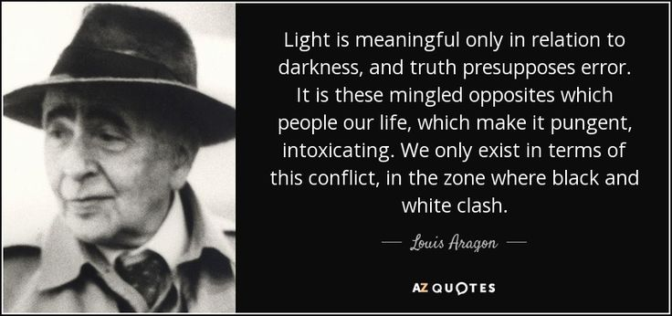 Light is meaningful only in relation to darkness, and truth presupposes error. It is these mingled opposites which people our life, which make it pungent, intoxicating. We only exist in terms of this conflict, in the zone where black and white clash.~Louis Aragon #louisaragon #quote #travel #travelquote #inspiration #inspirational #inspirationalquote #light #blackandwhite #bnw #dark #opposites #intoxicating #conflict #relishthisjourney #journey
