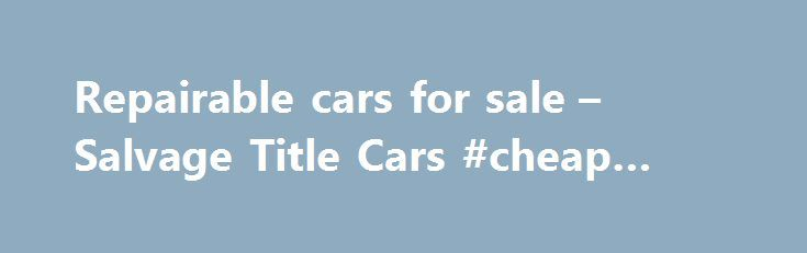 Repairable cars for sale – Salvage Title Cars #cheap #car #for #sale http://car-auto.nef2.com/repairable-cars-for-sale-salvage-title-cars-cheap-car-for-sale/  #salvage cars for sale # Cars by model Repairable cars for sale Salvage Title Cars Salvage Loop offers a totally integrated online resource, enabling you to place bids on rebuildable and repairable vehicles for sale. On our website you will…Continue Reading