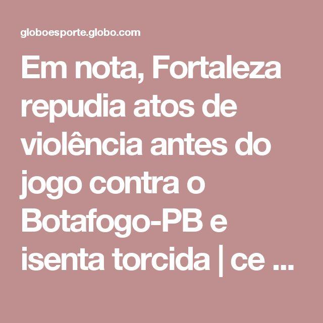Em nota, Fortaleza repudia atos de violência antes do jogo contra o Botafogo-PB e isenta torcida | ce / futebol / times / fortaleza | Globoesporte