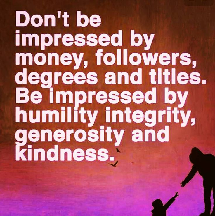 What impresses you?  For some it may be money.  For others it may be fame & fortune.  Others may seek respect & honour.  Whilst many more will respect your status in education Your position at work In society In your community Others will be impressed by how many people you know & how many follow you.  Having seen so many people strive for these and lose it all; Having faced my own mortality  None of these impress me.  Does that mean I look down upon others who desire them? Heavens no! I…
