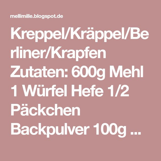Kreppel/Kräppel/Berliner/Krapfen Zutaten: 600g Mehl 1 Würfel Hefe 1/2 Päckchen Backpulver 100g Zucker 1 Prise Salz 100g weiche Butter 3 Eigelb 300 ml Milch --------------- Zucker und Puderzucker Für die Füllung: Marmelade Pudding Nutella Fruchtmus Eierlikörsahne Crema Pasticcera ect. ---------------- Zubereitung: Mehl, Zucker, Backpulver,Salz und Eigelb in eine Schüssel geben. Milch mit der Butter zusammen erwärmen und anschließend die Hefe darin auflösen. Zur Mehlmischung geben und…