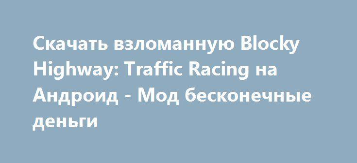 Скачать взломанную Blocky Highway: Traffic Racing на Андроид - Мод бесконечные деньги http://droid-vip.ru/gonki/586-skachat-vzlomannuyu-blocky-highway-traffic-racing-na-android-mod-beskonechnye-dengi.html  Исключительная игра Blocky Highway: Traffic Racing на Андроид - зачетные гонки от продвинутого разработчика DogByte Games. Окончательный размер приложения после инсталляции Зависит от устройства, определите количество доступной памяти на смартфоне для бесперебойной установки файлов…