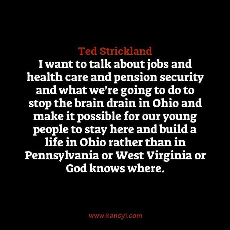 """""""I want to talk about jobs and health care and pension security and what we're going to do to stop the brain drain in Ohio and make it possible for our young people to stay here and build a life in Ohio rather than in Pennsylvania or West Virginia or God knows where."""", Ted Strickland"""