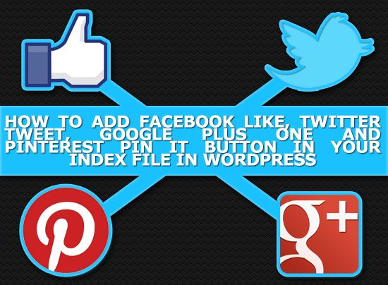 How To Add Facebook Like, Twitter Tweet, Google Plus One and Pinterest Pin IT Button in your Index File (Multiple Blog Posts) in WordPress