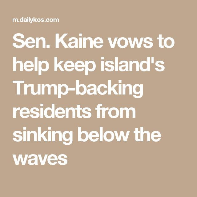 Sen. Kaine vows to help keep island's Trump-backing residents from sinking below the waves