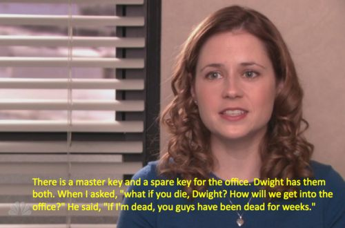 """Relive the 50 most hysterical moments from """"The Office"""" before Dunder Mifflin closes its doors forever. Oh Dwight! So confident that there's no way he won't out live every single person he works with. Click on the picture for the article about the 50 funniest moments in The Office. Poor Pam! I don't know how she resisted killing Dwight and/or Michael"""