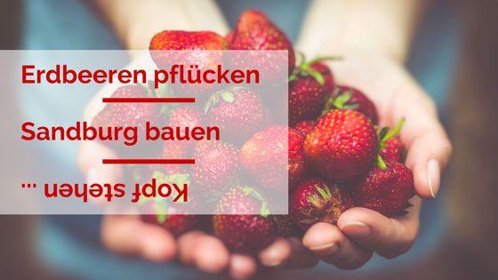 Erdbeeren pflücken, Sandburg bauen, Kopf stehen …