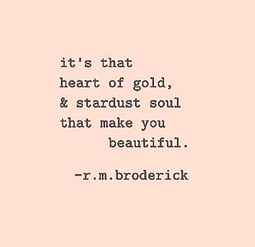 It's that heart of gold, & stardust soul that make you beautiful. -R.M.Broderick                                                                                                                                                     More
