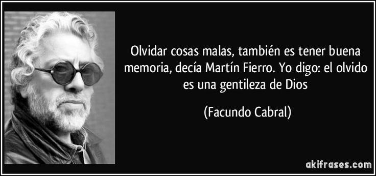 Olvidar cosas malas, también es tener buena memoria, decía Martín Fierro. Yo digo: el olvido es una gentileza de Dios (Facundo Cabral)