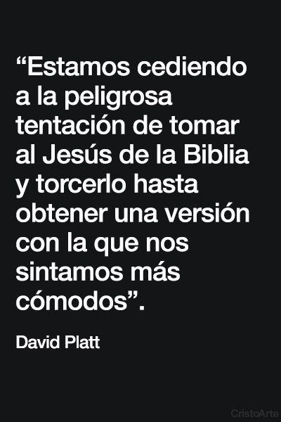"""""""Estamos cediendo a la peligrosa tentación de tomar al Jesús de la Biblia y torcerlo hasta obtener una versión con la que nos sintamos más cómodos"""". - David Platt."""
