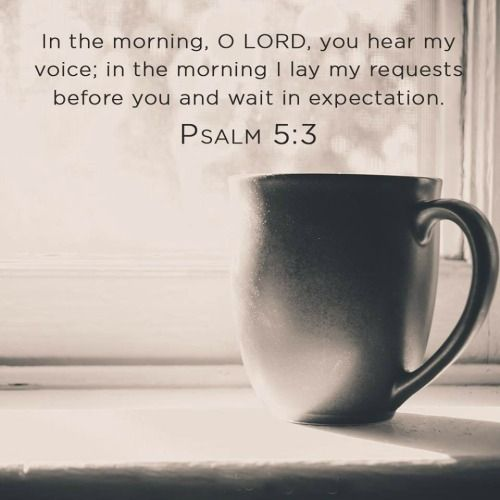 Yahweh, in the morning you shall hear my voice. In the morning I will lay my requests before you, and will watch expectantly. -- Psalm 5:3