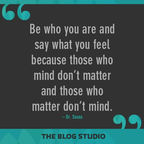 Be who you are and say what you feel because those who mind don't matter and those who matter don't mind. – Dr. Seuss