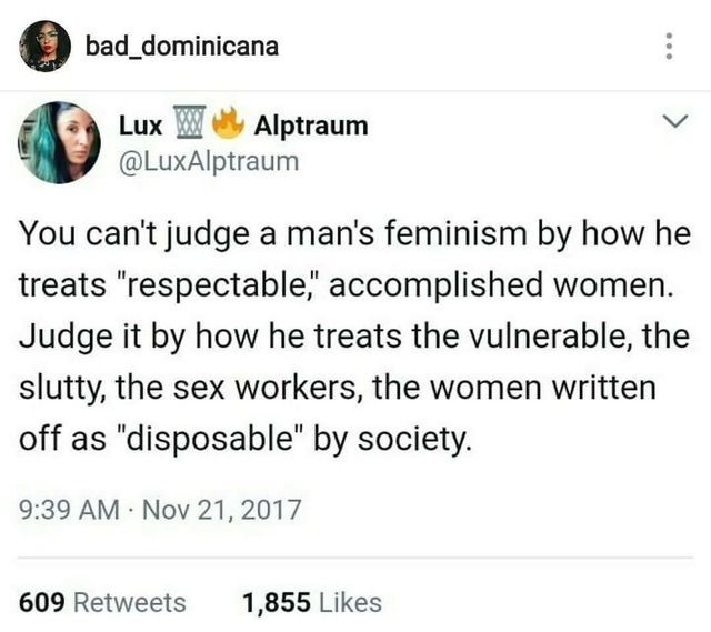 That's where it gets interesting .. The strippers, the prostitutes, the ones you think are slutty. How you treat the vulnerable of society tells how good of a person you are.