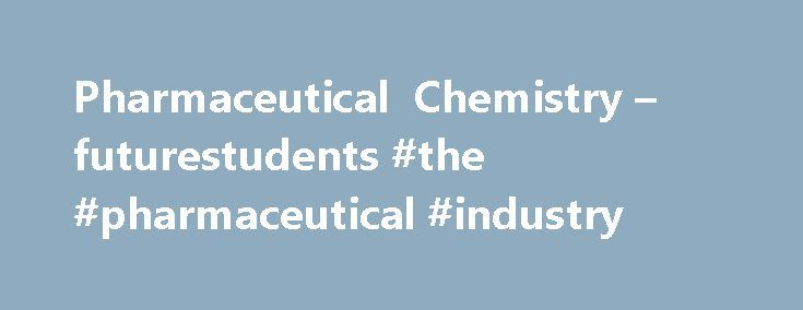 Pharmaceutical Chemistry – futurestudents #the #pharmaceutical #industry http://pharma.remmont.com/pharmaceutical-chemistry-futurestudents-the-pharmaceutical-industry/  #pharmaceutical chemistry # Pharmaceutical Chemistry Pharmaceutical Chemistry combines knowledge of the biological, medical, and physical sciences in the study of the scientific aspect of drug therapy. The emphasis is on the chemical nature of the reactions and interactions involved in drug therapy. The students will receive…