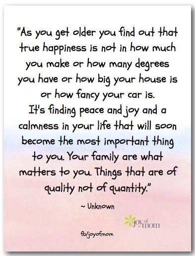 As you get older you find out that true happiness is not in how much you make or how many degrees you have or how big your house is or how fancy your car is. It's finding peace and joy and a calmness in your life that will soon become the most important thing to you. Your family is... ♥ More words of inspiration for you on Joy of Mom! ♥ https://www.facebook.com/joyofmom  #life #quotes #wordsofwisdom #inspiration #inspirationalquote #joyofmom