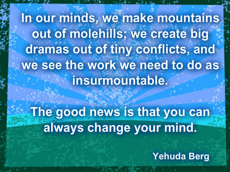In our minds we make mountains out of molehills #Kabbalah #YehudaBerg