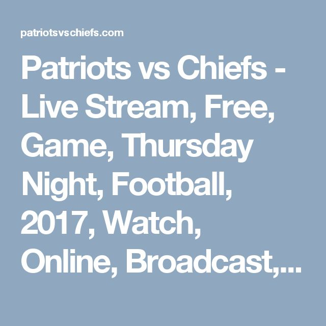 Patriots vs Chiefs - Live Stream, Free, Game, Thursday Night, Football, 2017, Watch, Online, Broadcast, Chiefs vs Patriots, New England Patriots vs Kansas City Chiefs