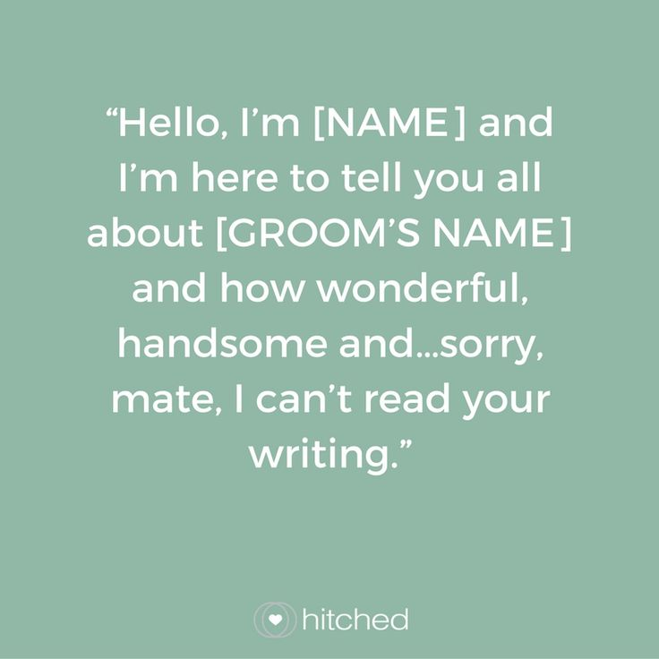"""""""Hello, I'm [NAME] and I'm here to tell you all about [GROOM'S NAME] and how wonderful, handsome and…sorry, mate, I can't read your writing."""""""