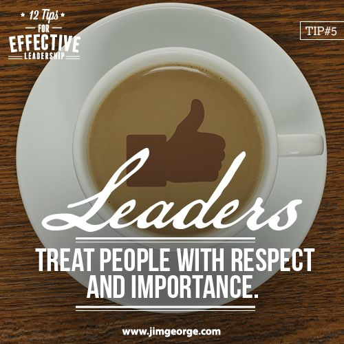 12 Tips for Effective Leadership.  Tip #5: Leaders treat people with respect and importance. They know that to get someone to do something, that person needs to want to do it.