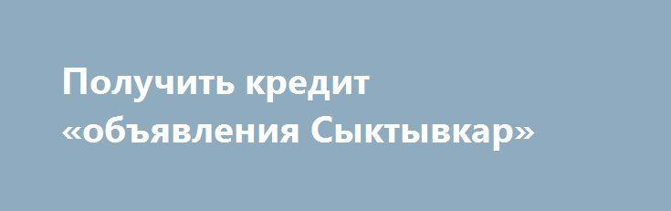 Получить кредит «объявления Сыктывкар» http://www.pogruzimvse.ru/doska29/?adv_id=693  Выдаю кредиты от 5000 евро до 1,000,000.00 евро по отношению к честным физических лиц на 3% годовых сроком на 5-25 лет в зависимости от обстоятельств быть. Погашение будет ежемесячно, который начнется 3 месяцев после получения кредита. мы даем кредиты по низкой процентной ставка 3% услуг включают: Личные кредиты. Студенческие займы. Бизнес-кредиты. Если вы заинтересованы в получении кредита от нас…