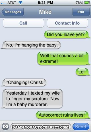 funny...wish I could afford an Iphone just to experience the joy of autocorrect :)