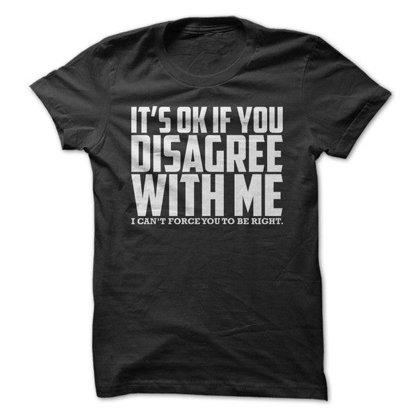 Show people that it is okay to disagree with you with this hilarious shirt!