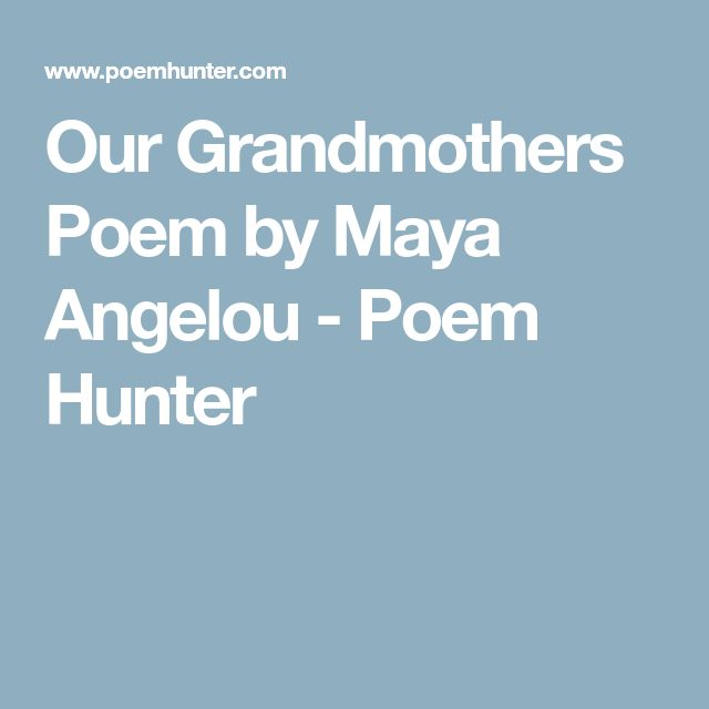 our grandmothers by maya angel Maya angelou: transcendental poet, triumphant poetry may 16, 2014 by janet cameron 2 comments maya angelou uses irony and laughter to escape those who tried to oppress her while paying homage to her beloved grandmother.