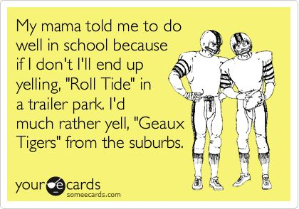 "My mama told me to do well in school because if I don't I'll end up yelling, ""Roll Tide"" in a trailer park. I'd much rather yell, ""Geaux Tigers"" from the suburbs. 