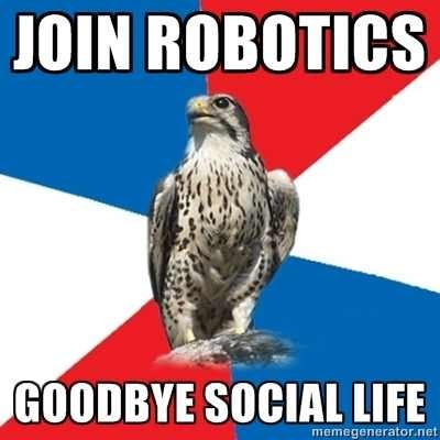 Idk, it's given me a new perspective to a social life.... I love my robotics friends. We have some great memories to laugh about. I hope my other friends will join robotics, too ;)