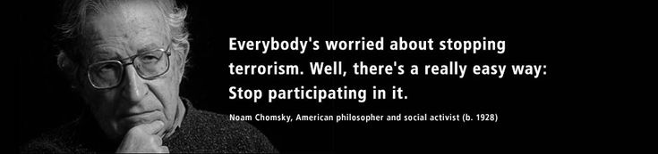 Everybody's worried about stopping terrorism. Well, there's a really easy way: stop participating in it. Quote by Noam Chomsky, American philosopher and social activist (b. 1928).