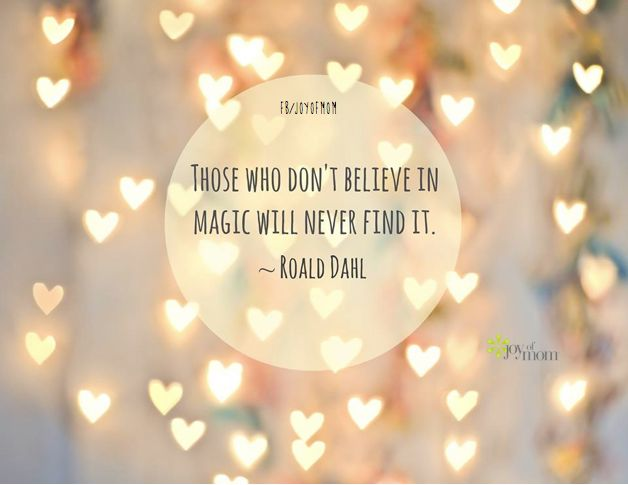 Those who don't believe in magic will never find it. ~ Roald Dahl.  One of my favorite quotes!