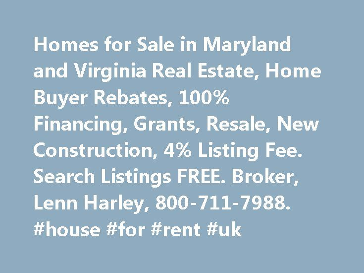 Homes for Sale in Maryland and Virginia Real Estate, Home Buyer Rebates, 100% Financing, Grants, Resale, New Construction, 4% Listing Fee. Search Listings FREE. Broker, Lenn Harley, 800-711-7988. #house #for #rent #uk http://rentals.remmont.com/homes-for-sale-in-maryland-and-virginia-real-estate-home-buyer-rebates-100-financing-grants-resale-new-construction-4-listing-fee-search-listings-free-broker-lenn-harley-800-711-7988-house/  #property finder # MARYLAND and VIRGINIA Home Buyers in…