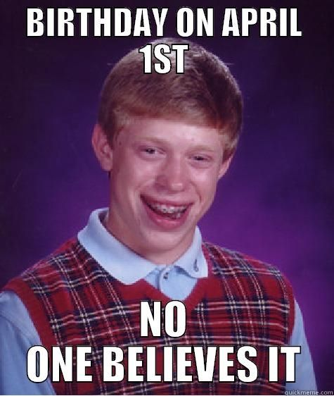 APRIL FOOL - BIRTHDAY ON APRIL 1ST NO ONE BELIEVES IT Bad Luck Brian