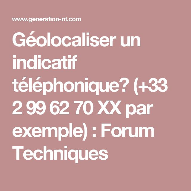 Géolocaliser un indicatif téléphonique? (+33 2 99 62 70 XX par exemple) : Forum Techniques