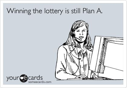 The Mega Millions is at $415 million!  You should make the lottery your Plan A too!