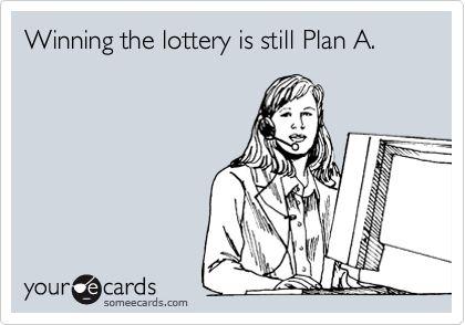Winning the lottery is still Plan A.