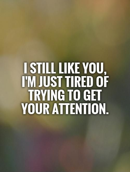 I still like you, I'm just tired of trying to get your attention. I like you…