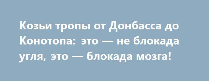 Козьи тропы от Донбасса до Конотопа: это — не блокада угля, это — блокада мозга! http://rusdozor.ru/2017/03/06/kozi-tropy-ot-donbassa-do-konotopa-eto-ne-blokada-uglya-eto-blokada-mozga/  После очередной «пэрэмогы» в блокаде ЛДНР, повлекшей еще один этап отчуждения территории Донбасса от Украины (1 марта все предприятия украинской юрисдикции перешли под контроль ЛДНР) сброд юродивых блокадников во главе с Костей Гришиным «взяли в оборот» железнодорожный узел в райцентре ...