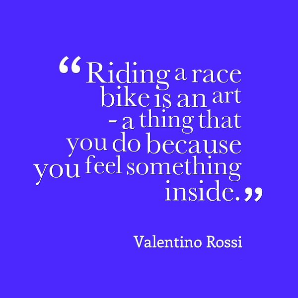 Riding a race bike is an art - a thing that you do because you feel something inside. -- Valentino Rossi   #rossi #quotes