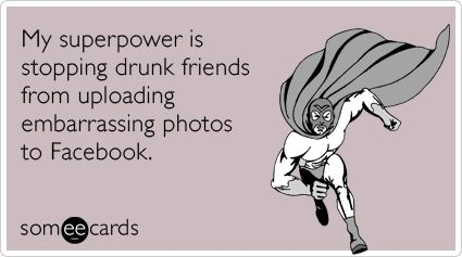 My superpower is stopping drunk friends from uploading embarrassing photos to Facebook.
